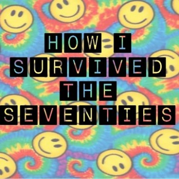 How I Survived The Seventies